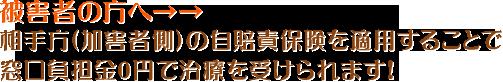 被害者の方へ→→相手方(加害者側)の自賠責保険を適用することで窓口負担金0円で治療を受けられます!